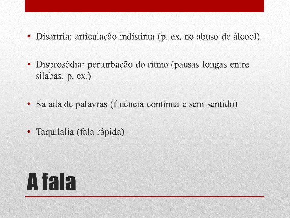 A fala Disartria: articulação indistinta (p. ex. no abuso de álcool) Disprosódia: perturbação do ritmo (pausas longas entre sílabas, p. ex.) Salada de