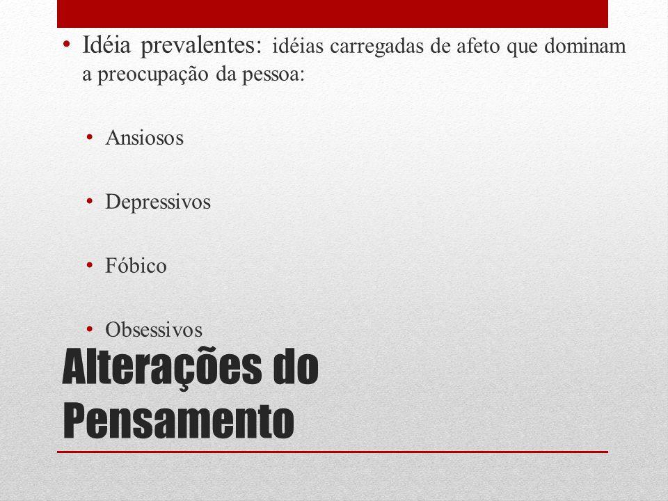 Alterações do Pensamento Idéia prevalentes: idéias carregadas de afeto que dominam a preocupação da pessoa: Ansiosos Depressivos Fóbico Obsessivos