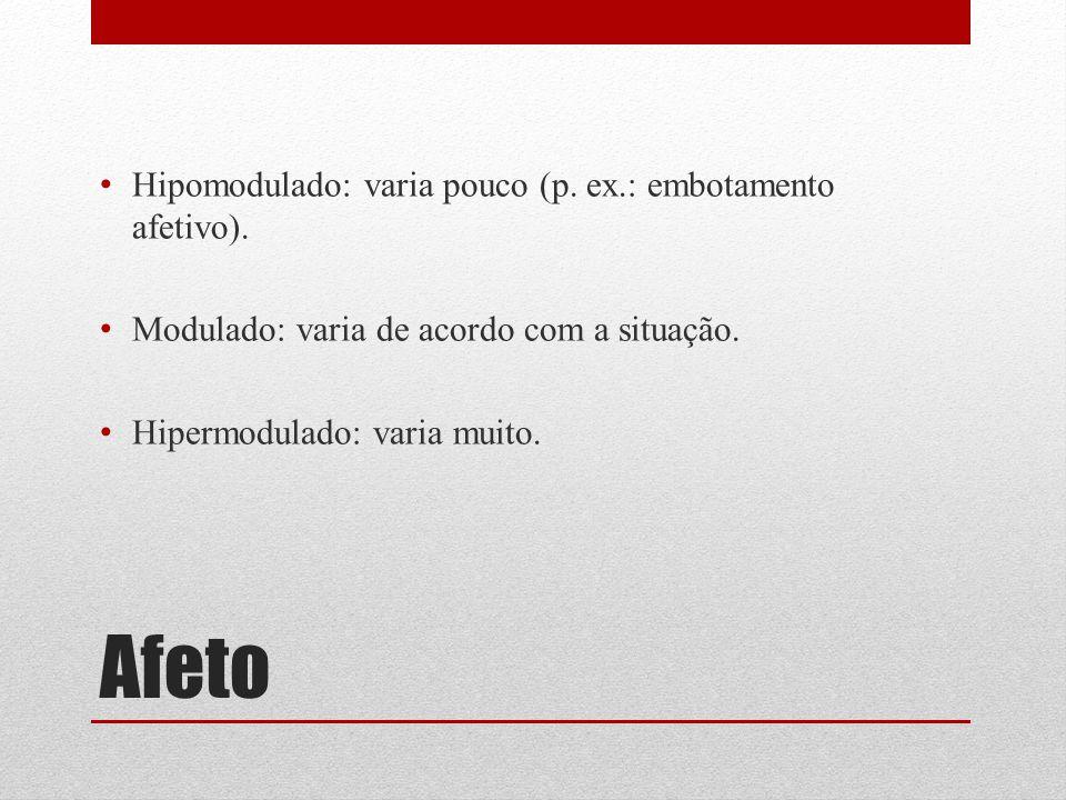 Afeto Hipomodulado: varia pouco (p. ex.: embotamento afetivo). Modulado: varia de acordo com a situação. Hipermodulado: varia muito.