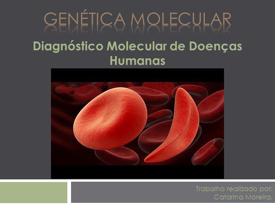 Diagnóstico Molecular de Doenças Humanas Trabalho realizado por: Catarina Moreira.