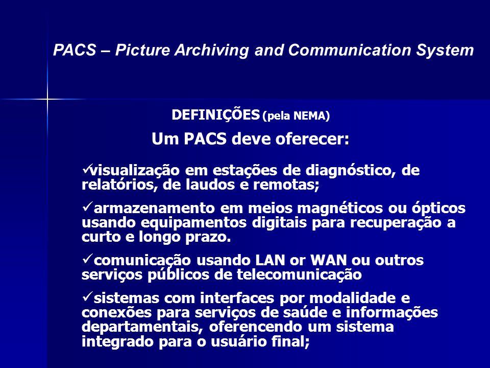 DEFINIÇÕES (pela NEMA) : Um PACS deve oferecer: visualização em estações de diagnóstico, de relatórios, de laudos e remotas; armazenamento em meios ma
