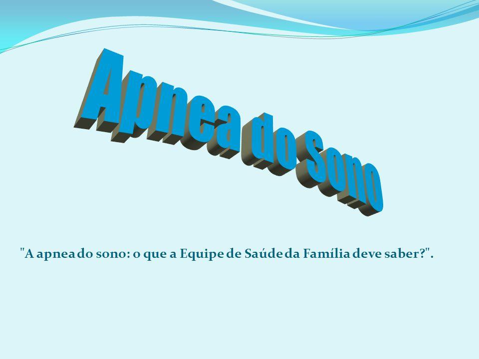 A apnea do sono: o que a Equipe de Saúde da Família deve saber? .