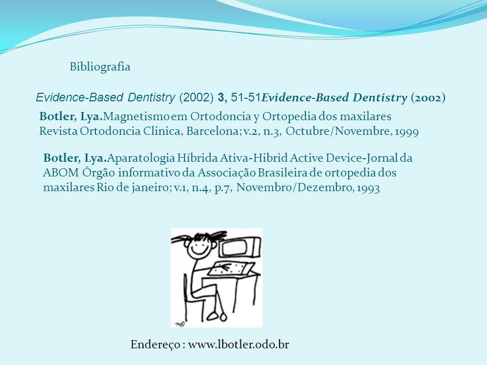 Bibliografia Evidence-Based Dentistry (2002) 3, 51-51 Evidence-Based Dentistry (2002) Botler, Lya.Magnetismo em Ortodoncia y Ortopedia dos maxilares Revista Ortodoncia Clinica, Barcelona; v.2, n.3, Octubre/Novembre, 1999 Botler, Lya.Aparatologia Híbrida Ativa-Hibrid Active Device-Jornal da ABOM Órgão informativo da Associação Brasileira de ortopedia dos maxilares Rio de janeiro; v.1, n.4, p.7, Novembro/Dezembro, 1993 Endereço : www.lbotler.odo.br