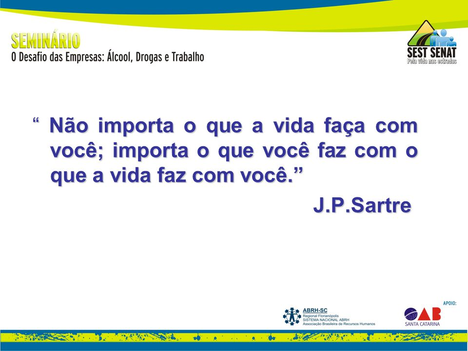 Não importa o que a vida faça com você; importa o que você faz com o que a vida faz com você. J.P.Sartre