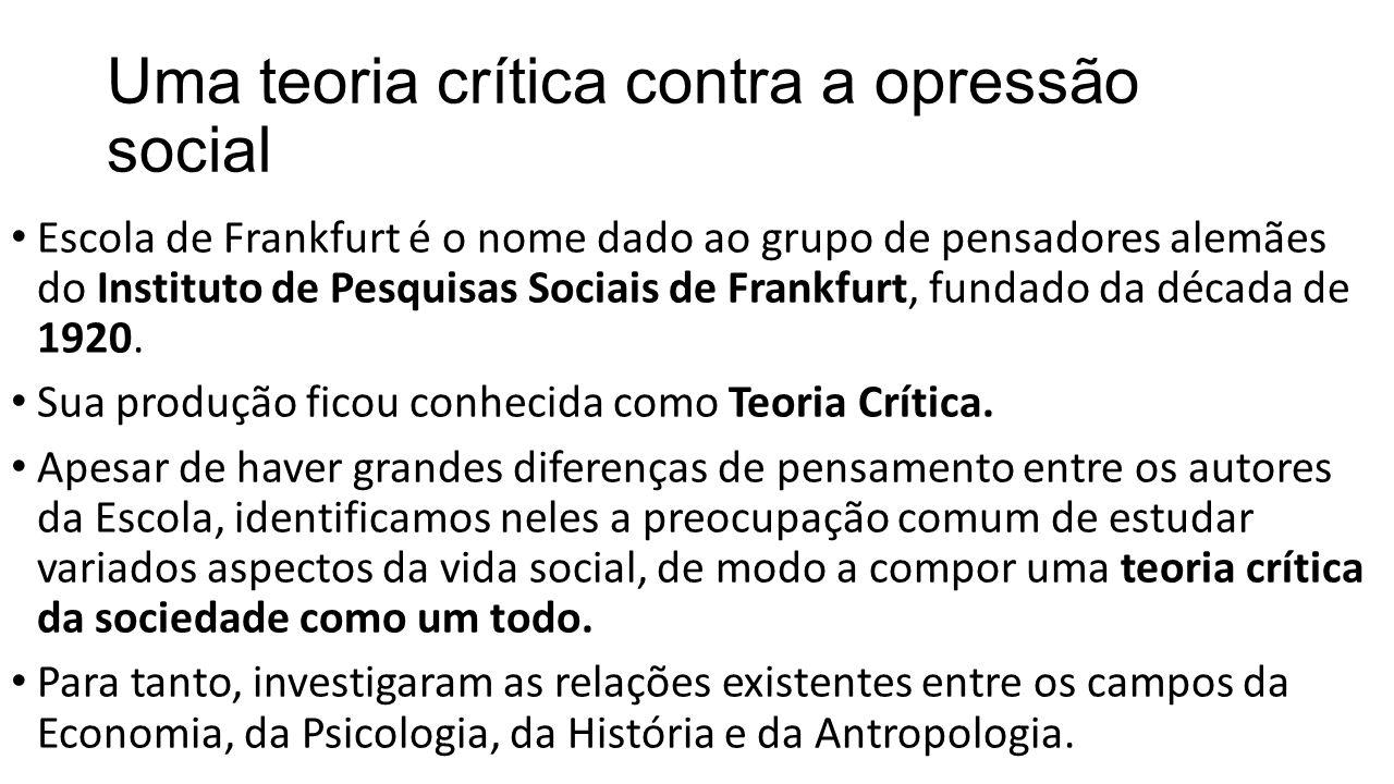 Uma teoria crítica contra a opressão social Escola de Frankfurt é o nome dado ao grupo de pensadores alemães do Instituto de Pesquisas Sociais de Fran
