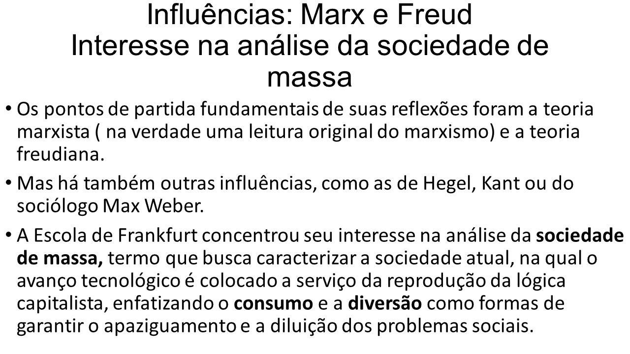 Influências: Marx e Freud Interesse na análise da sociedade de massa Os pontos de partida fundamentais de suas reflexões foram a teoria marxista ( na