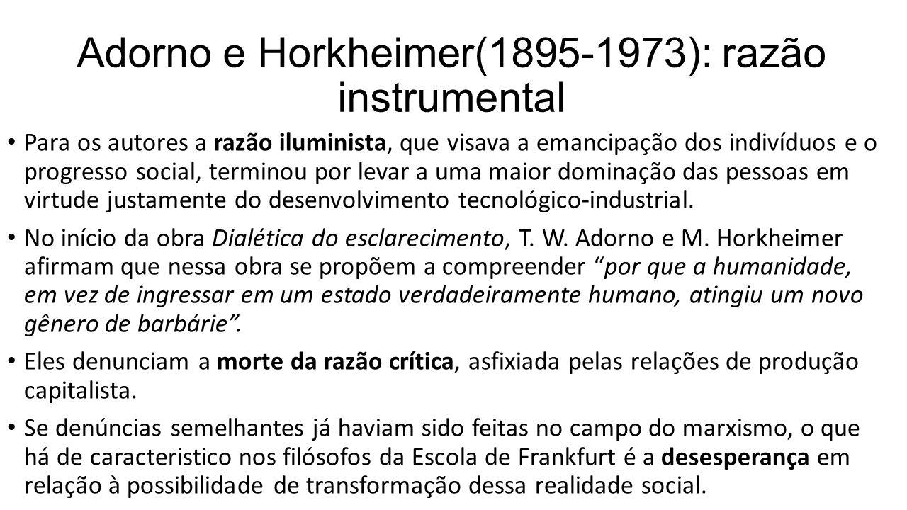 Adorno (1903-1969) e Horkheimer: massificação A desesperança se deveria ao diagnóstico da ausência de consciência revolucionária no proletariado, que teria sido assimilado, absorvido pelo sistema capitalista, seja pelas conquistas trabalhistas alcançadas, seja pela alienação de suas consciências, promovida pela indústria cultural.
