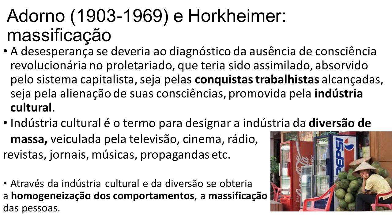 Adorno (1903-1969) e Horkheimer: massificação A desesperança se deveria ao diagnóstico da ausência de consciência revolucionária no proletariado, que