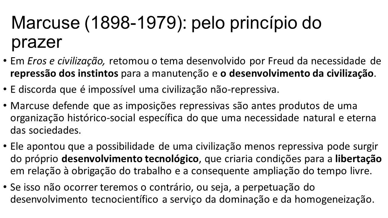 Marcuse (1898-1979): pelo princípio do prazer Em Eros e civilização, retomou o tema desenvolvido por Freud da necessidade de repressão dos instintos p