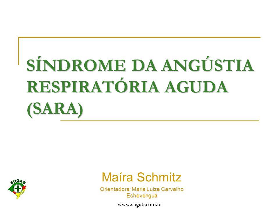 www.sogab.com.br SÍNDROME DA ANGÚSTIA RESPIRATÓRIA AGUDA (SARA) Maíra Schmitz Orientadora: Maria Luiza Carvalho Echevenguá