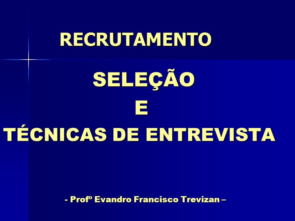 RECRUTAMENTO RECRUTAMENTO SELEÇÃO SELEÇÃO E TÉCNICAS DE ENTREVISTA - Profº Evandro Francisco Trevizan – - Profº Evandro Francisco Trevizan –