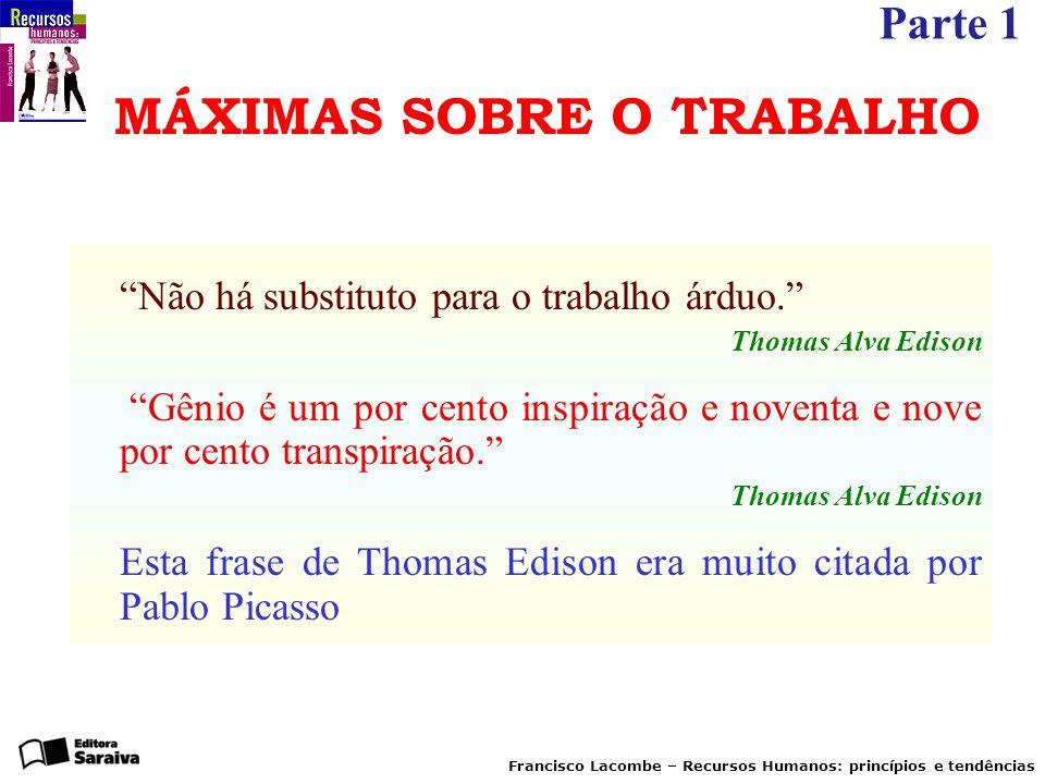 """Parte 1 Francisco Lacombe – Recursos Humanos: princípios e tendências MÁXIMAS SOBRE O TRABALHO """"Não há substituto para o trabalho árduo."""" Thomas Alva"""