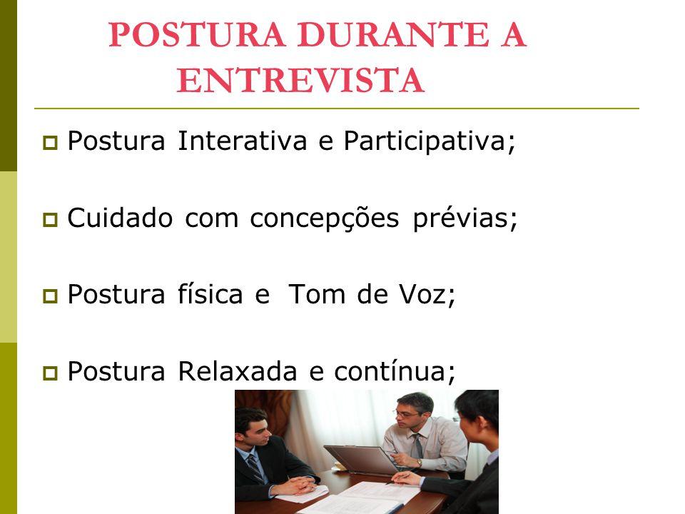 POSTURA DURANTE A ENTREVISTA  Postura Interativa e Participativa;  Cuidado com concepções prévias;  Postura física e Tom de Voz;  Postura Relaxada e contínua;