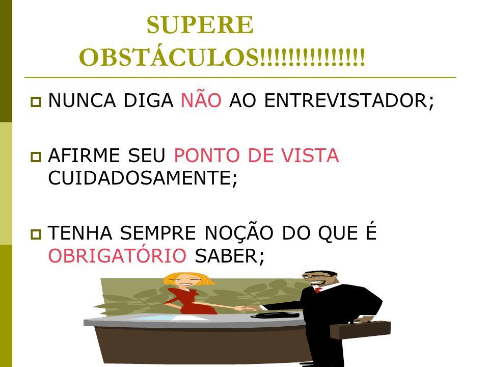 SUPERE OBSTÁCULOS!!!!!!!!!!!!!!!  NUNCA DIGA NÃO AO ENTREVISTADOR;  AFIRME SEU PONTO DE VISTA CUIDADOSAMENTE;  TENHA SEMPRE NOÇÃO DO QUE É OBRIGATÓ