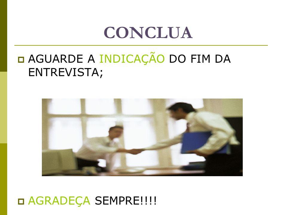 CONCLUA  AGUARDE A INDICAÇÃO DO FIM DA ENTREVISTA;  AGRADEÇA SEMPRE!!!!