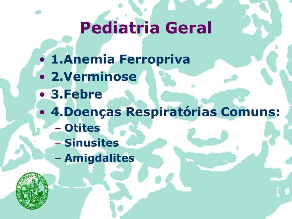 Pediatria Geral 1.Anemia Ferropriva 2.Verminose 3.Febre 4.Doenças Respiratórias Comuns: –Otites –Sinusites –Amigdalites