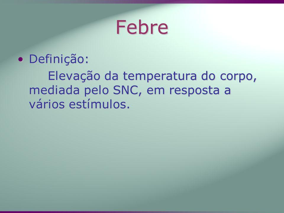 Febre Definição:Definição: Elevação da temperatura do corpo, mediada pelo SNC, em resposta a vários estímulos.