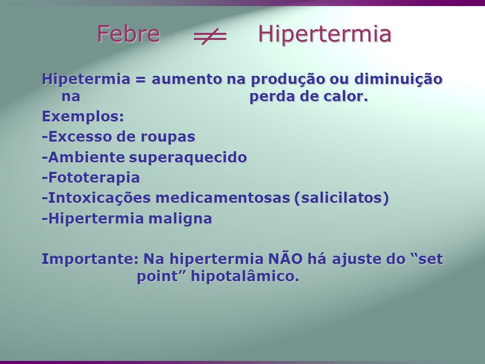 Febre Hipertermia Hipetermia = aumento na produção ou diminuição na perda de calor. Exemplos: -Excesso de roupas -Ambiente superaquecido -Fototerapia