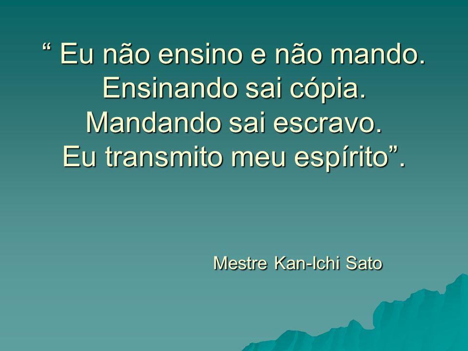 """"""" Eu não ensino e não mando. Ensinando sai cópia. Mandando sai escravo. Eu transmito meu espírito"""". Mestre Kan-Ichi Sato"""