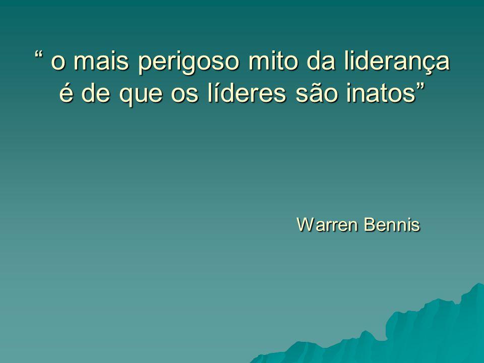 """"""" o mais perigoso mito da liderança é de que os líderes são inatos"""" Warren Bennis"""