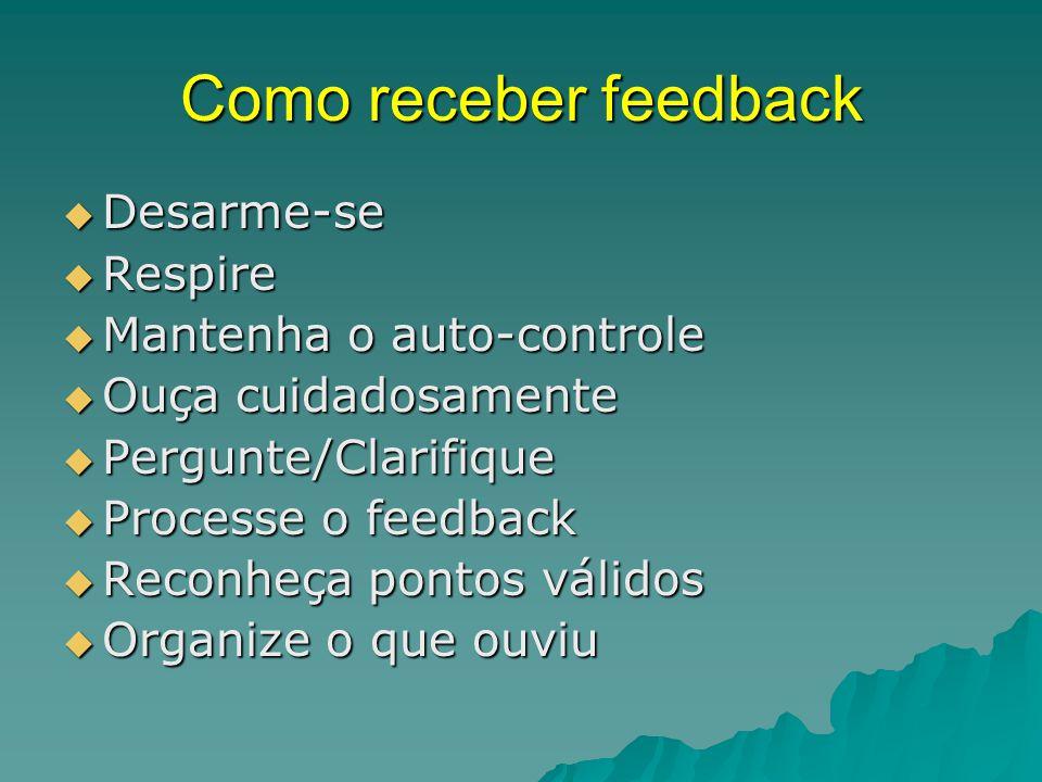 Como receber feedback  Desarme-se  Respire  Mantenha o auto-controle  Ouça cuidadosamente  Pergunte/Clarifique  Processe o feedback  Reconheça