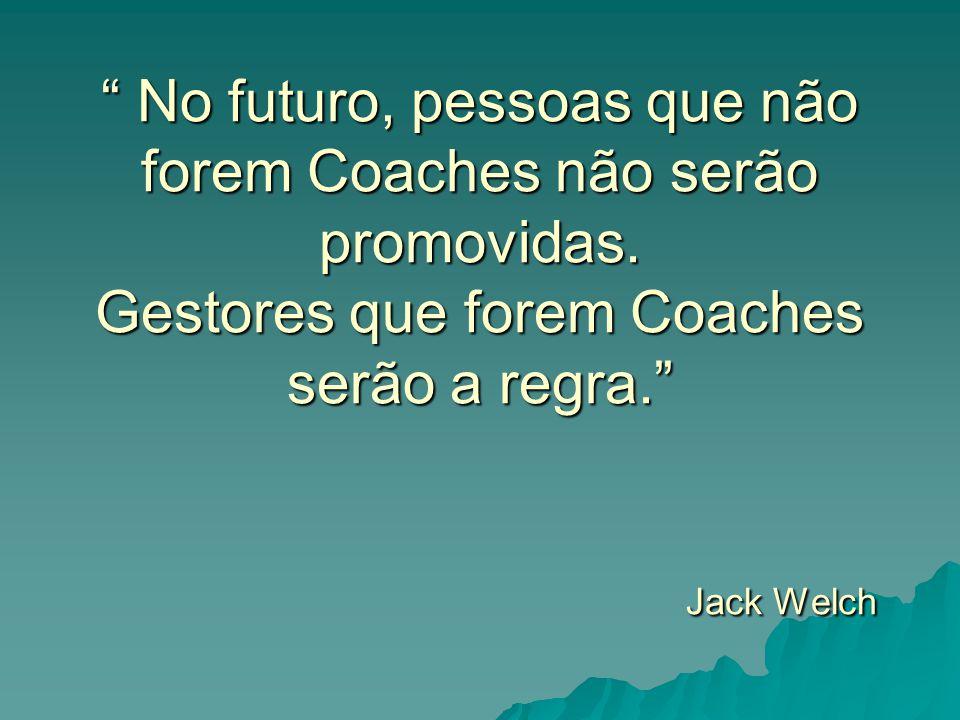 """"""" No futuro, pessoas que não forem Coaches não serão promovidas. Gestores que forem Coaches serão a regra."""" Jack Welch"""