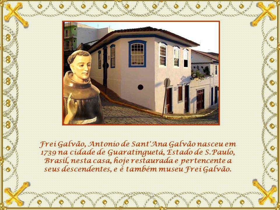 Frei Galvão, Antonio de Sant Ana Galvão nasceu em 1739 na cidade de Guaratinguetá, Estado de S.Paulo, Brasil, nesta casa, hoje restaurada e pertencente a seus descendentes, e é também museu Frei Galvão.
