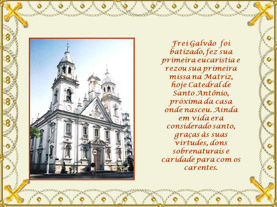 Frei Galvão foi batizado, fez sua primeira eucaristia e rezou sua primeira missa na Matriz, hoje Catedral de Santo Antônio, próxima da casa onde nasceu.