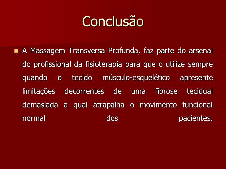 Conclusão A Massagem Transversa Profunda, faz parte do arsenal do profissional da fisioterapia para que o utilize sempre quando o tecido músculo-esque