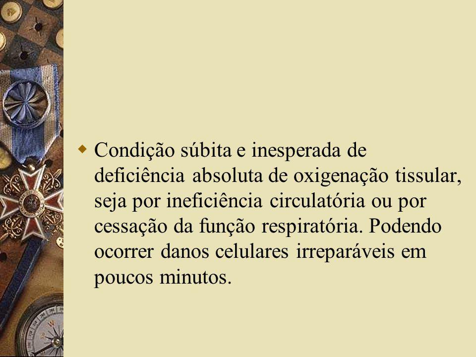  Condição súbita e inesperada de deficiência absoluta de oxigenação tissular, seja por ineficiência circulatória ou por cessação da função respiratória.