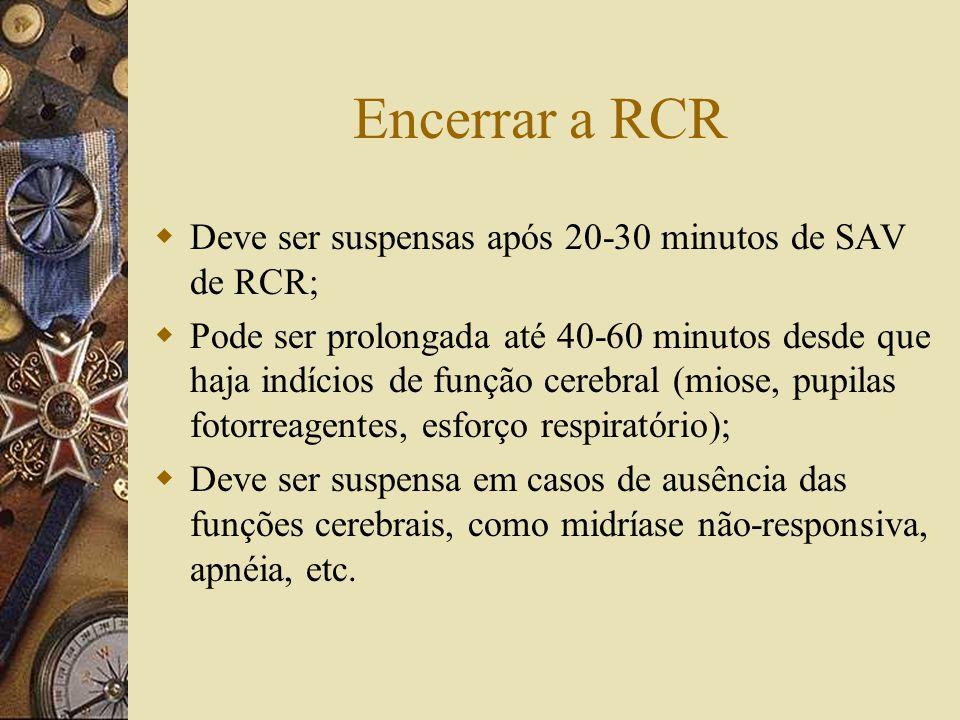 Encerrar a RCR  Deve ser suspensas após 20-30 minutos de SAV de RCR;  Pode ser prolongada até 40-60 minutos desde que haja indícios de função cerebral (miose, pupilas fotorreagentes, esforço respiratório);  Deve ser suspensa em casos de ausência das funções cerebrais, como midríase não-responsiva, apnéia, etc.