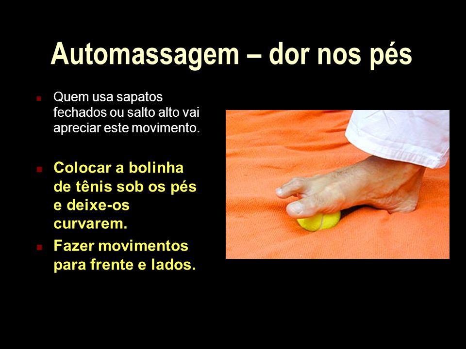 Automassagem – dor nos pés Quem usa sapatos fechados ou salto alto vai apreciar este movimento. Colocar a bolinha de tênis sob os pés e deixe-os curva