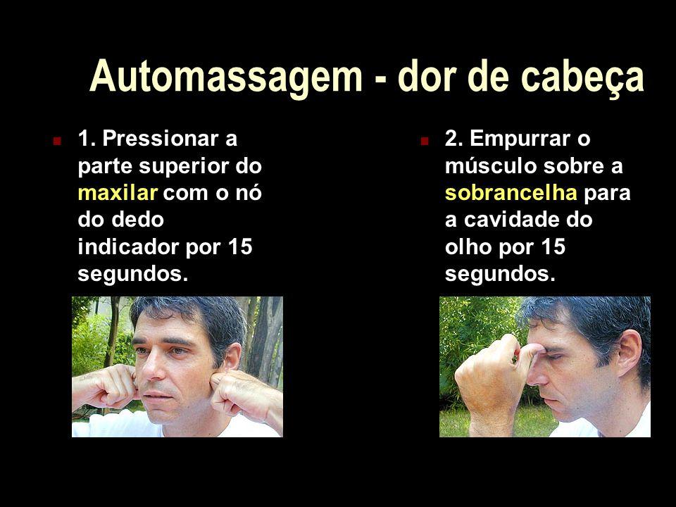 Automassagem - dor de cabeça 1. Pressionar a parte superior do maxilar com o nó do dedo indicador por 15 segundos. 2. Empurrar o músculo sobre a sobra