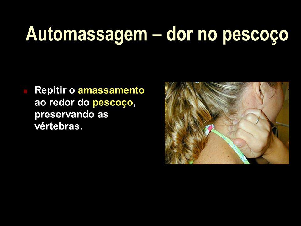Automassagem – dor no pescoço Repitir o amassamento ao redor do pescoço, preservando as vértebras.