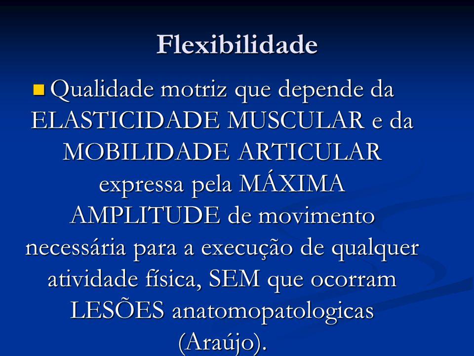 Flexibilidade Qualidade motriz que depende da ELASTICIDADE MUSCULAR e da MOBILIDADE ARTICULAR expressa pela MÁXIMA AMPLITUDE de movimento necessária p