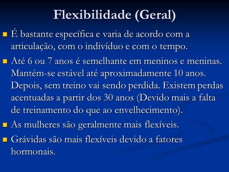 Flexibilidade (Geral) É bastante específica e varia de acordo com a articulação, com o indivíduo e com o tempo. É bastante específica e varia de acord