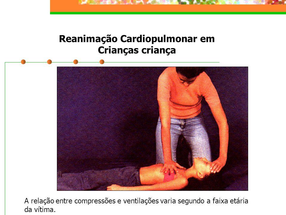 Reanimação Cardiopulmonar em Crianças criança A relação entre compressões e ventilações varia segundo a faixa etária da vítima.