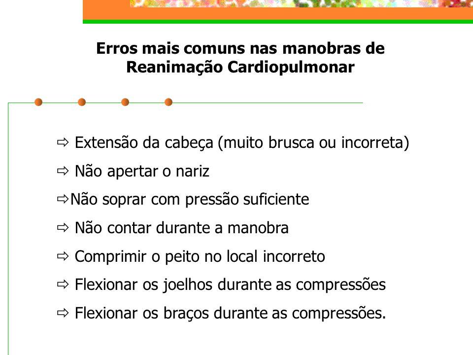 Erros mais comuns nas manobras de Reanimação Cardiopulmonar  Extensão da cabeça (muito brusca ou incorreta)  Não apertar o nariz  Não soprar com pr