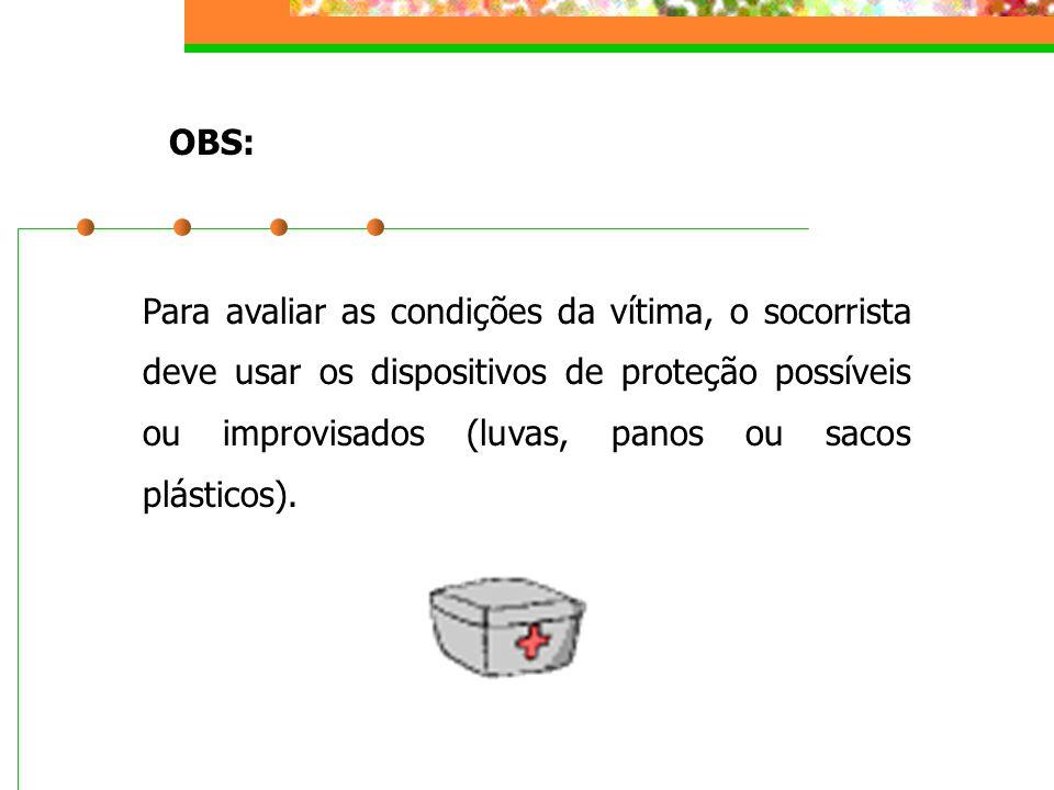 Para avaliar as condições da vítima, o socorrista deve usar os dispositivos de proteção possíveis ou improvisados (luvas, panos ou sacos plásticos). O