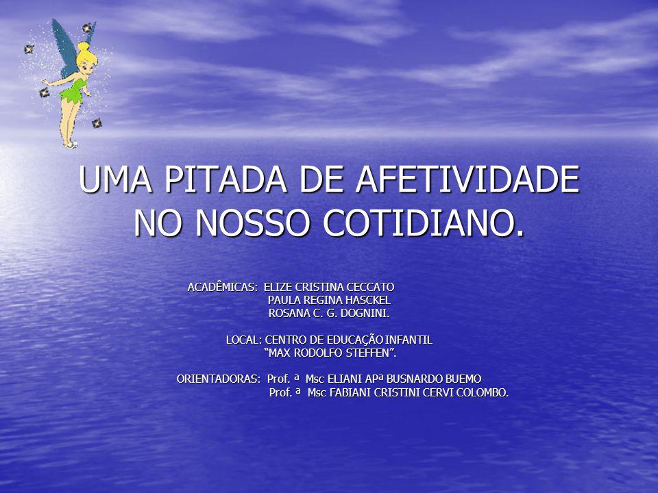 UMA PITADA DE AFETIVIDADE NO NOSSO COTIDIANO. ACADÊMICAS: ELIZE CRISTINA CECCATO ACADÊMICAS: ELIZE CRISTINA CECCATO PAULA REGINA HASCKEL ROSANA C. G.