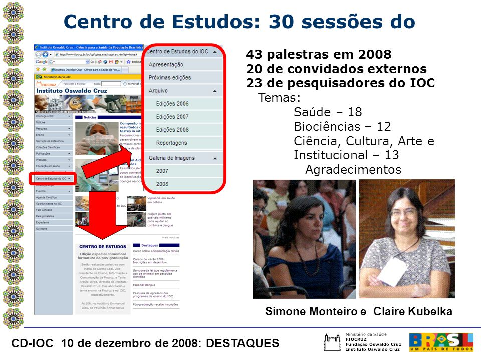 Simone Monteiro e Claire Kubelka Centro de Estudos: 30 sessões do 43 palestras em 2008 20 de convidados externos 23 de pesquisadores do IOC Temas: Saúde – 18 Biociências – 12 Ciência, Cultura, Arte e Institucional – 13 Agradecimentos CD-IOC 10 de dezembro de 2008: DESTAQUES
