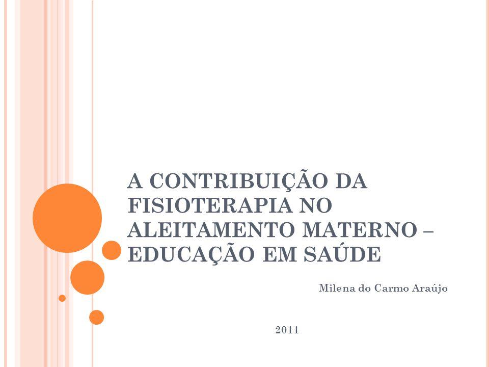 A CONTRIBUIÇÃO DA FISIOTERAPIA NO ALEITAMENTO MATERNO – EDUCAÇÃO EM SAÚDE Milena do Carmo Araújo 2011
