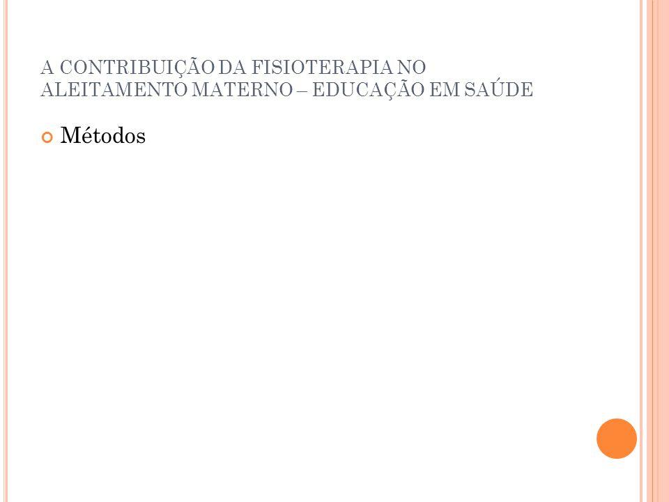 A CONTRIBUIÇÃO DA FISIOTERAPIA NO ALEITAMENTO MATERNO – EDUCAÇÃO EM SAÚDE Métodos