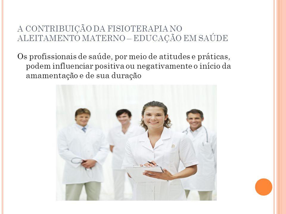 A CONTRIBUIÇÃO DA FISIOTERAPIA NO ALEITAMENTO MATERNO – EDUCAÇÃO EM SAÚDE Os profissionais de saúde, por meio de atitudes e práticas, podem influencia