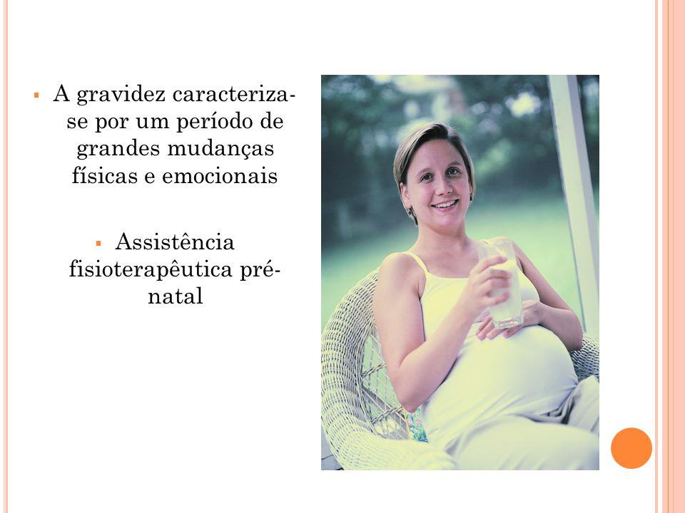  A gravidez caracteriza- se por um período de grandes mudanças físicas e emocionais  Assistência fisioterapêutica pré- natal