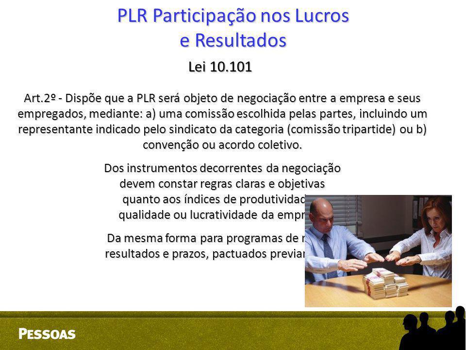 PLR Participação nos Lucros e Resultados Lei 10.101 Art.2º - Dispõe que a PLR será objeto de negociação entre a empresa e seus empregados, mediante: a