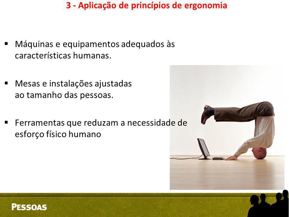 3 - Aplicação de princípios de ergonomia  Máquinas e equipamentos adequados às características humanas.  Mesas e instalações ajustadas ao tamanho da