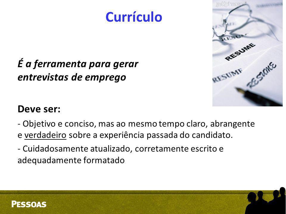 Currículo É a ferramenta para gerar entrevistas de emprego Deve ser: - Objetivo e conciso, mas ao mesmo tempo claro, abrangente e verdadeiro sobre a e