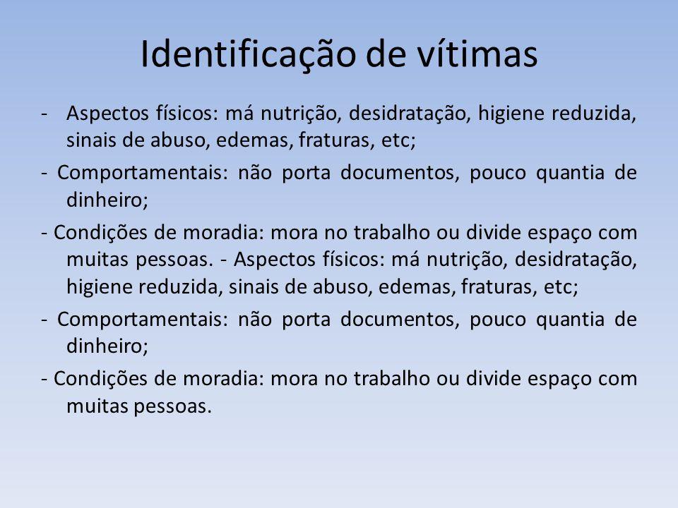 Identificação de vítimas -Aspectos físicos: má nutrição, desidratação, higiene reduzida, sinais de abuso, edemas, fraturas, etc; - Comportamentais: nã