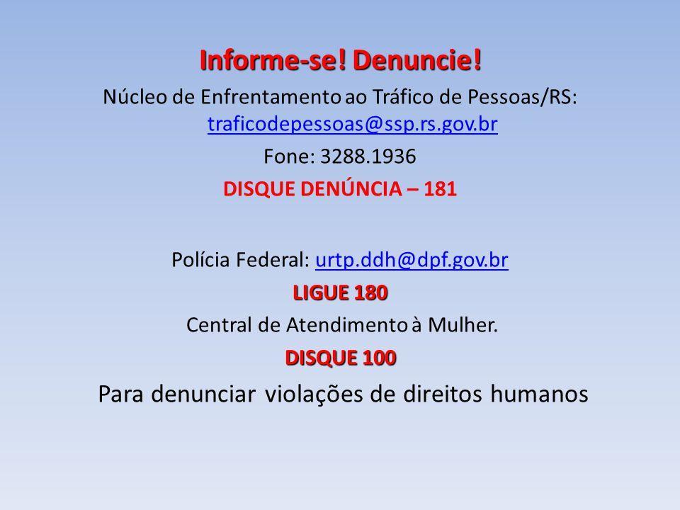 Informe-se! Denuncie! Núcleo de Enfrentamento ao Tráfico de Pessoas/RS: traficodepessoas@ssp.rs.gov.br traficodepessoas@ssp.rs.gov.br Fone: 3288.1936